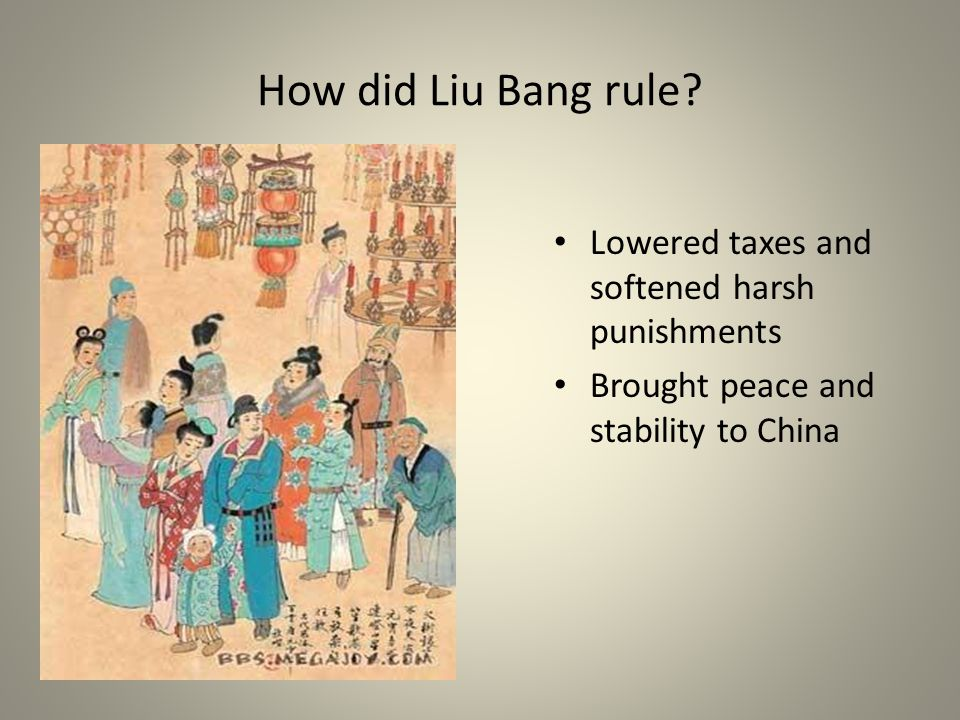 How did Liu Bang rule? Lowered taxes and softened harsh punishments Brought peace and stability to China