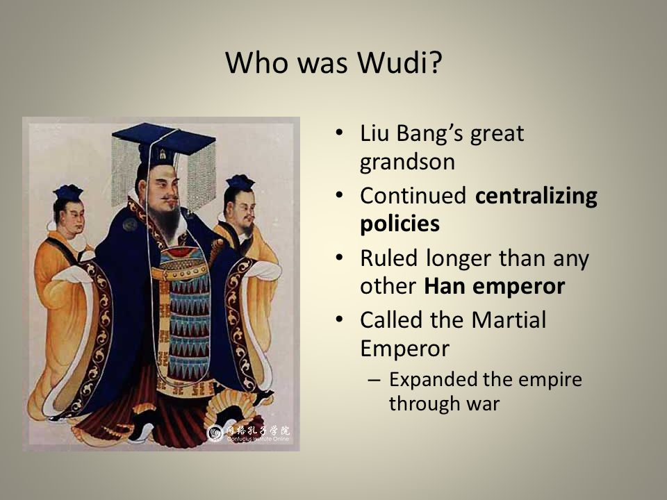 Who was Wudi? Liu Bang's great grandson Continued centralizing policies Ruled longer than any other Han emperor Called the Martial Emperor – Expanded