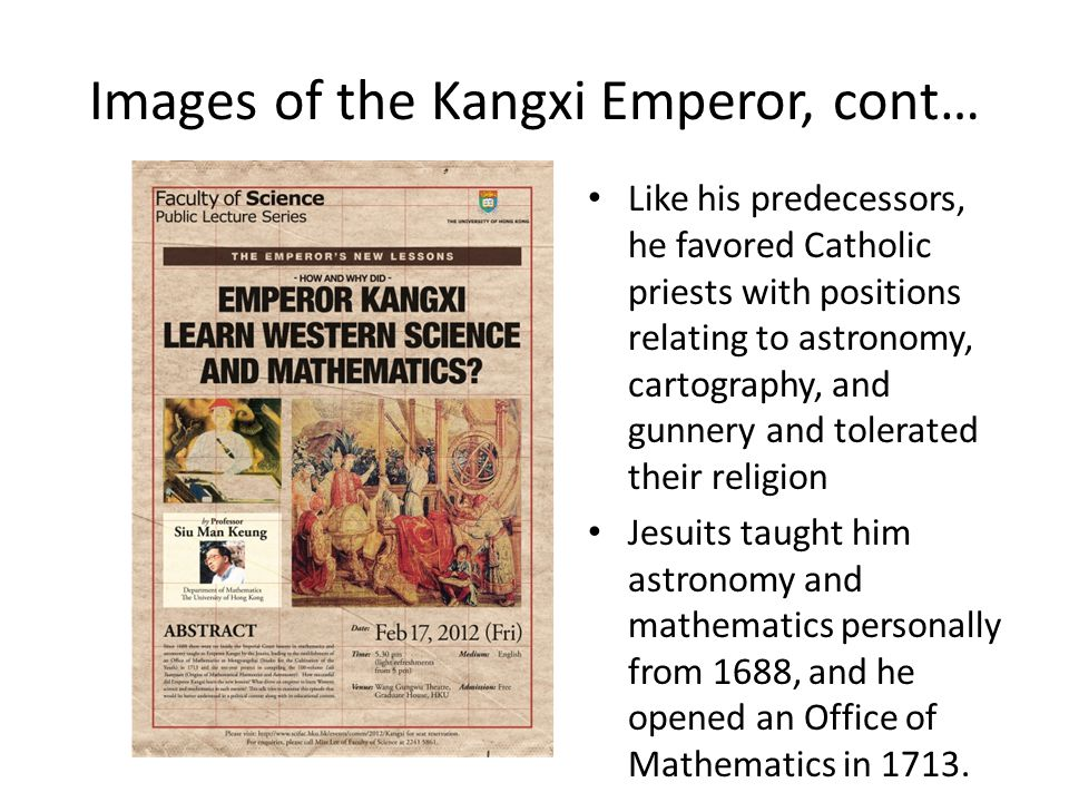 Images of the Kangxi Emperor, cont… Like his predecessors, he favored Catholic priests with positions relating to astronomy, cartography, and gunnery