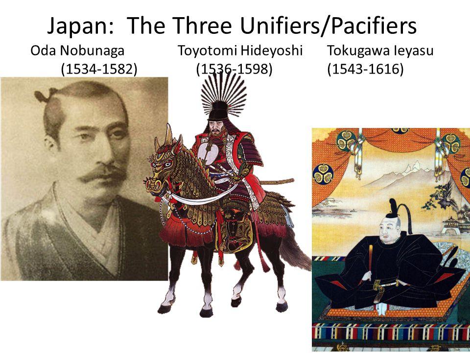 Japan: The Three Unifiers/Pacifiers Oda Nobunaga Toyotomi Hideyoshi Tokugawa Ieyasu (1534-1582) (1536-1598) (1543-1616)