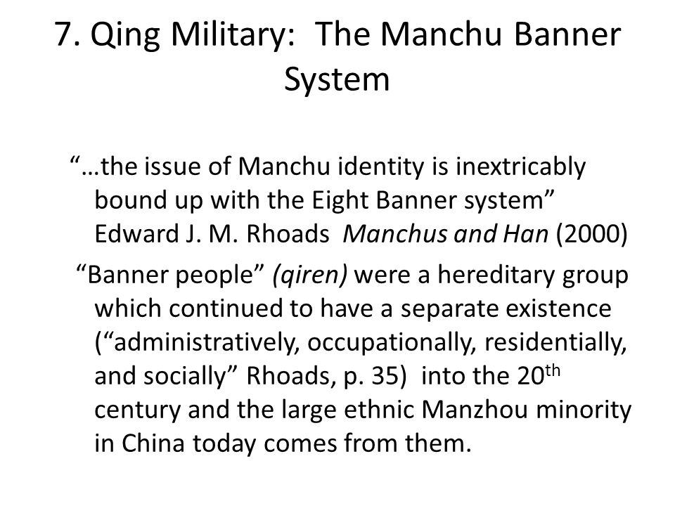 The Manchu Banner System, cont… Though the banner people were divided into three different groups of banners (Manchu, Mongol, Hanjun, of which the Manchu banners were the most prestigious, and the Hanjun the least prestigious) of Eight Banners (24 total) there were many divisions/distinctions (from Edward Rhoads' Manchu and Han) 1.) Upper Three (Bordered Yellow, Yellow, White) were under the direct command of the emperor vs.