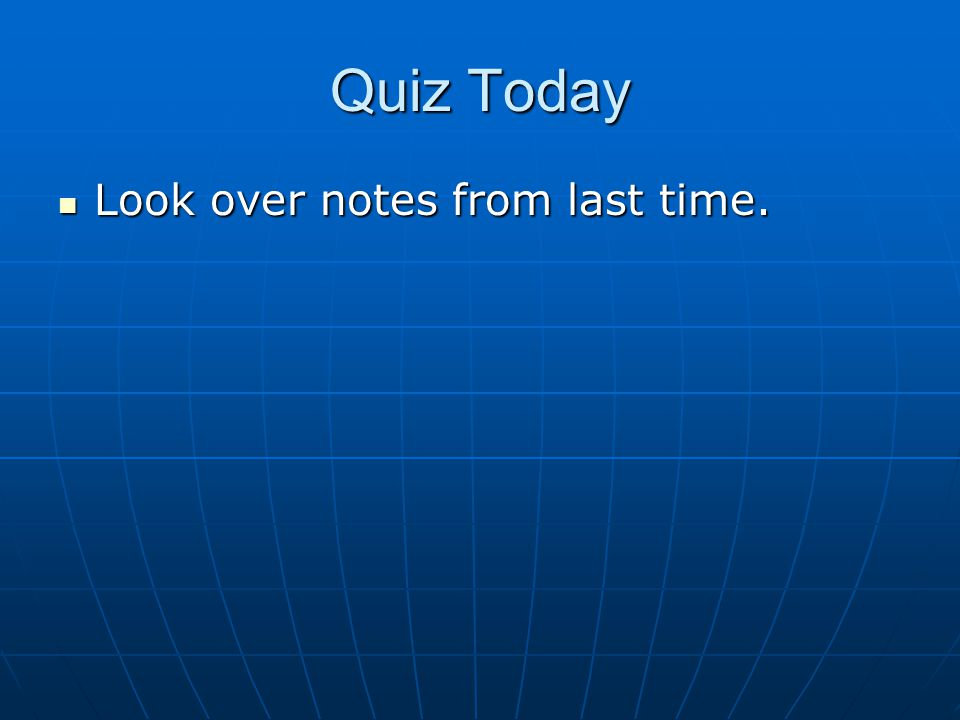 Quiz Today Look over notes from last time. Look over notes from last time.