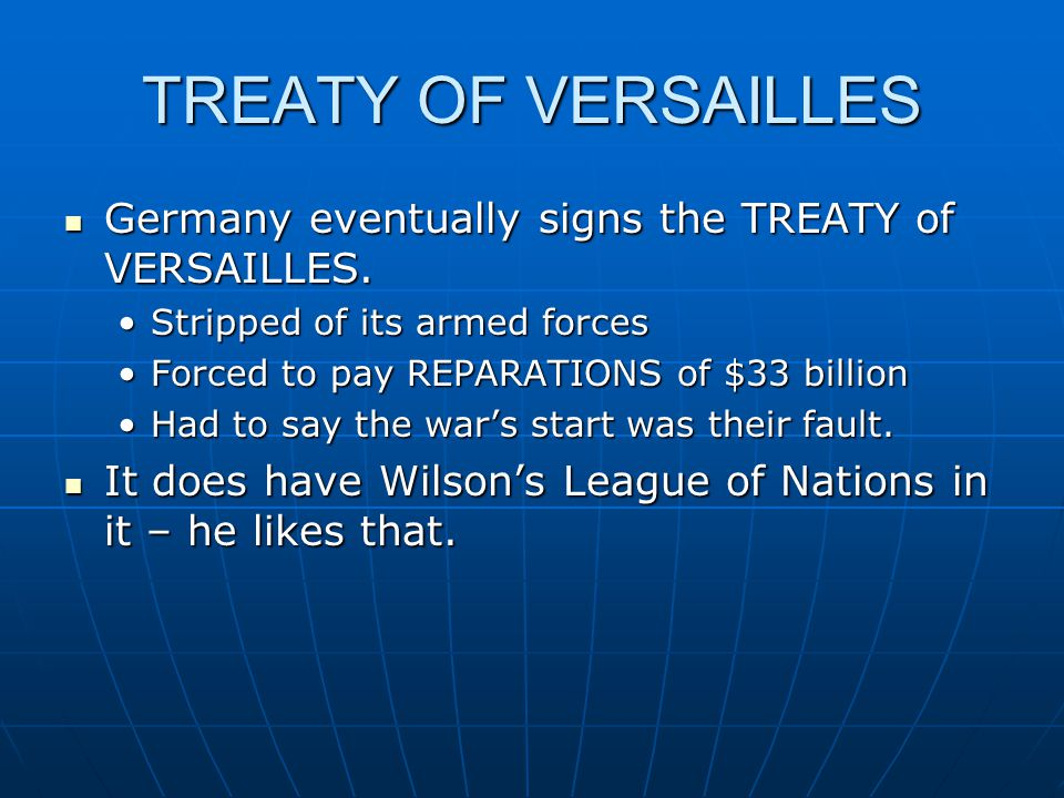 TREATY OF VERSAILLES Germany eventually signs the TREATY of VERSAILLES.