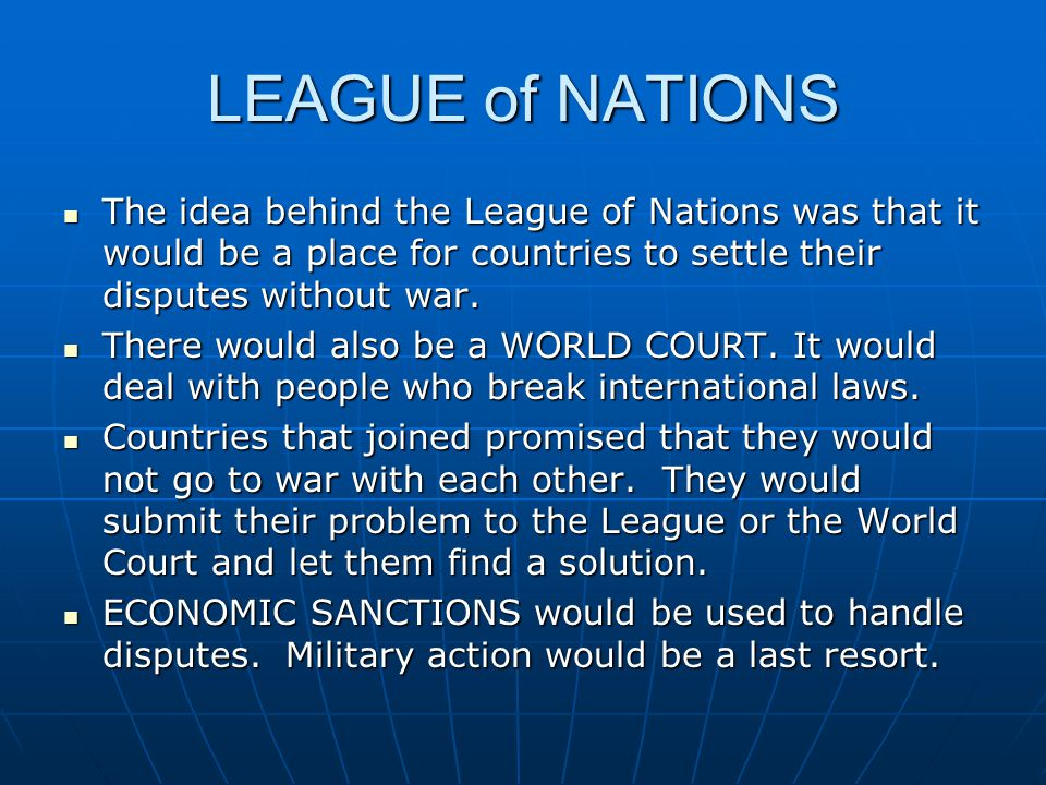 LEAGUE of NATIONS The idea behind the League of Nations was that it would be a place for countries to settle their disputes without war.