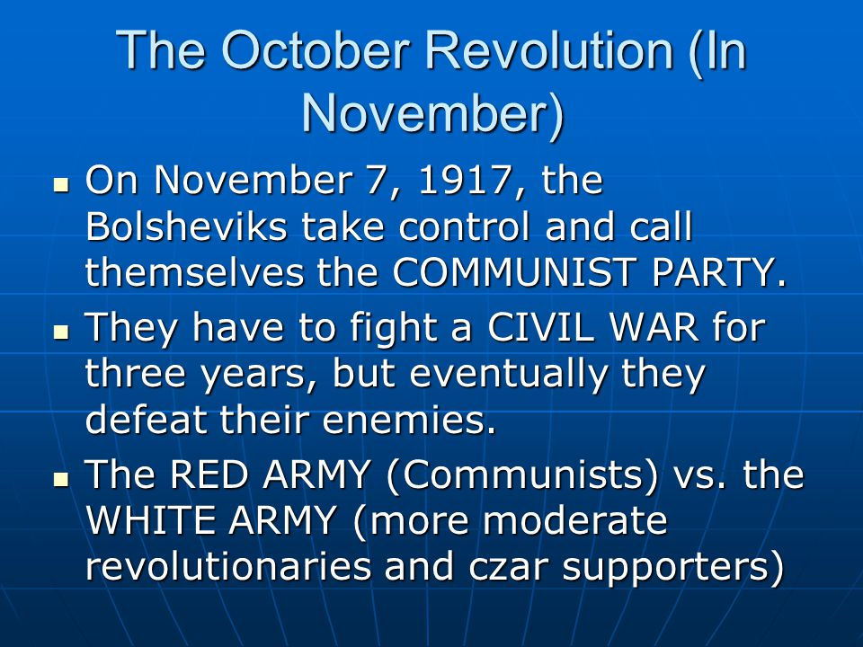 The October Revolution (In November) On November 7, 1917, the Bolsheviks take control and call themselves the COMMUNIST PARTY.