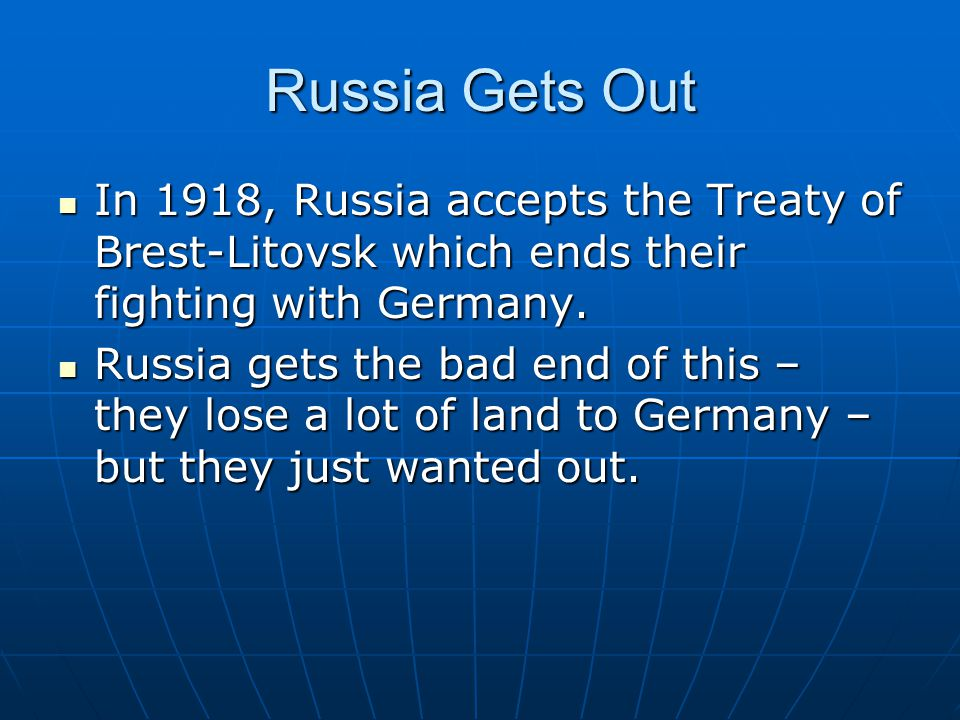 Russia Gets Out In 1918, Russia accepts the Treaty of Brest-Litovsk which ends their fighting with Germany.