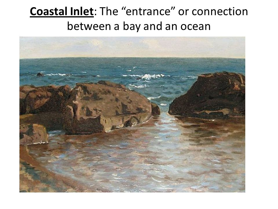 "Coastal Inlet: The ""entrance"" or connection between a bay and an ocean"