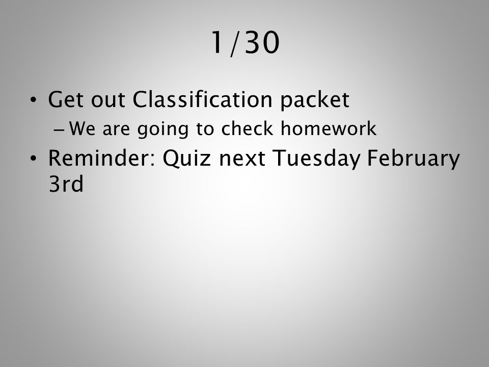 1/30 Get out Classification packet – We are going to check homework Reminder: Quiz next Tuesday February 3rd