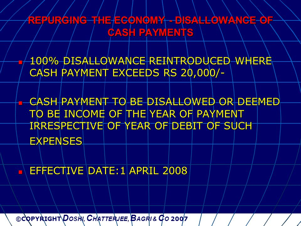 ©COPYRIGHT D OSHI, C HATTERJEE, B AGRI & C O 2007 REPURGING THE ECONOMY - DISALLOWANCE OF CASH PAYMENTS 100% DISALLOWANCE REINTRODUCED WHERE CASH PAYM