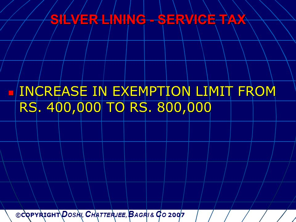 ©COPYRIGHT D OSHI, C HATTERJEE, B AGRI & C O 2007 SILVER LINING - SERVICE TAX INCREASE IN EXEMPTION LIMIT FROM RS. 400,000 TO RS. 800,000 INCREASE IN