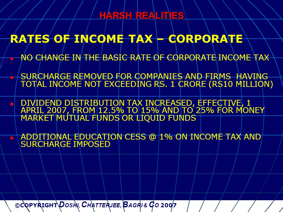 ©COPYRIGHT D OSHI, C HATTERJEE, B AGRI & C O 2007 HARSH REALITIES RATES OF INCOME TAX – CORPORATE NO CHANGE IN THE BASIC RATE OF CORPORATE INCOME TAX