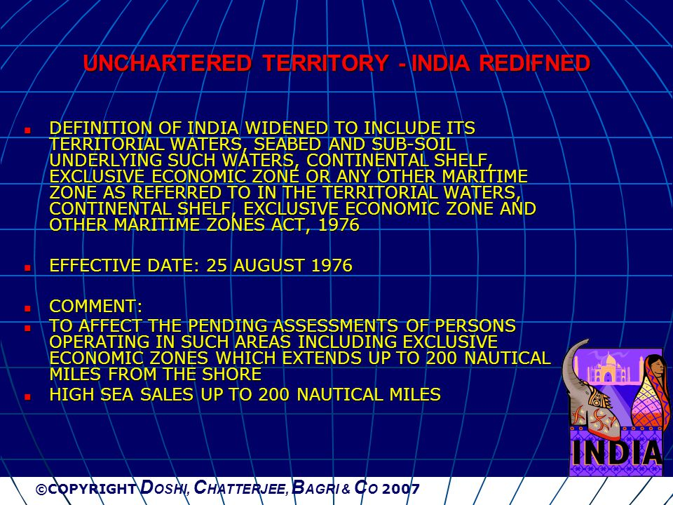 ©COPYRIGHT D OSHI, C HATTERJEE, B AGRI & C O 2007 UNCHARTERED TERRITORY - INDIA REDIFNED DEFINITION OF INDIA WIDENED TO INCLUDE ITS TERRITORIAL WATERS