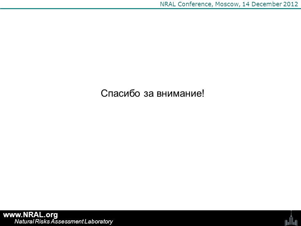 Спасибо за внимание! www.NRAL.org Natural Risks Assessment Laboratory NRAL Conference, Moscow, 14 December 2012