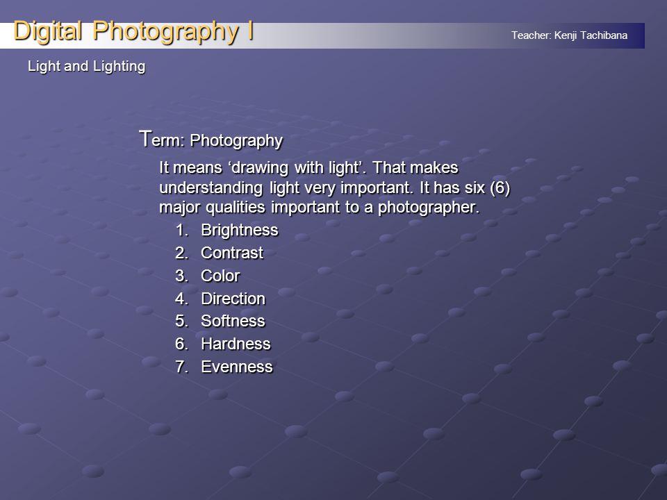 Teacher: Kenji Tachibana Digital Photography I Light and Lighting: Light quality 1.
