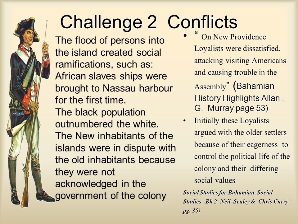 Challenge 2 Conflicts On New Providence Loyalists were dissatisfied, attacking visiting Americans and causing trouble in the Assembly ( Bahamian History Highlights Allan.