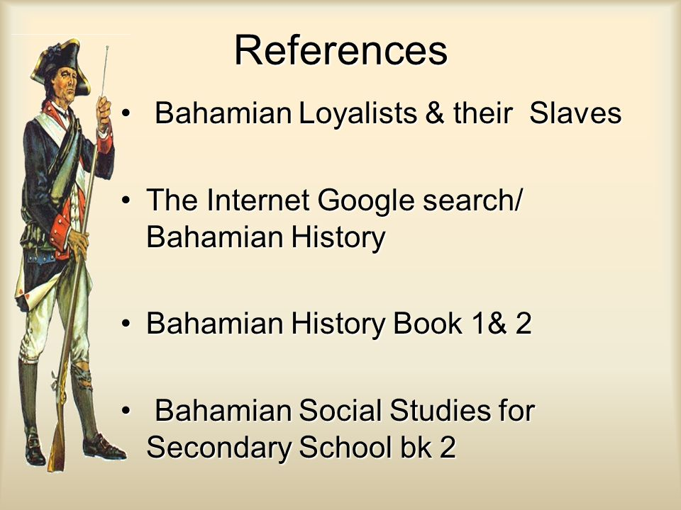 References Bahamian Loyalists & their Slaves Bahamian Loyalists & their Slaves The Internet Google search/ Bahamian HistoryThe Internet Google search/ Bahamian History Bahamian History Book 1& 2Bahamian History Book 1& 2 Bahamian Social Studies for Secondary School bk 2 Bahamian Social Studies for Secondary School bk 2