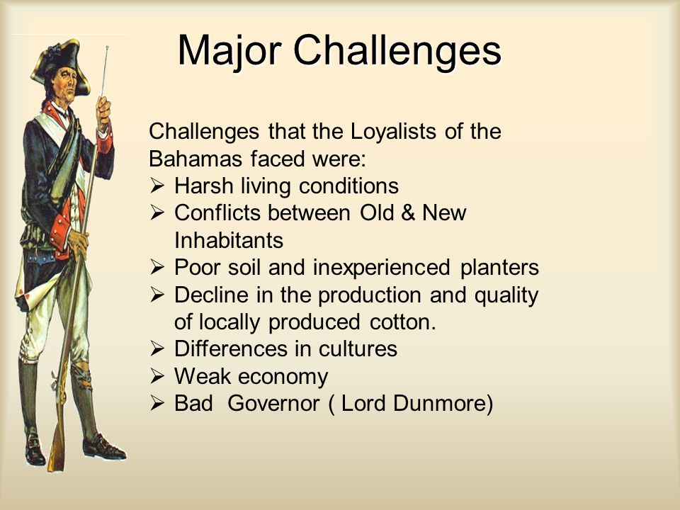 Major Challenges Challenges that the Loyalists of the Bahamas faced were:  Harsh living conditions  Conflicts between Old & New Inhabitants  Poor soil and inexperienced planters  Decline in the production and quality of locally produced cotton.