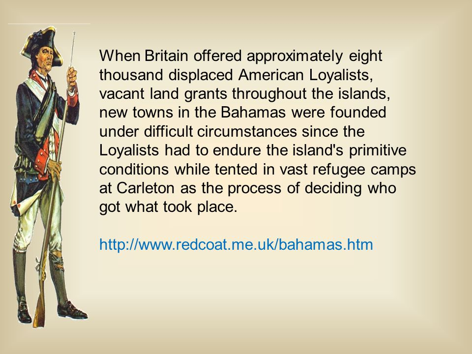 When Britain offered approximately eight thousand displaced American Loyalists, vacant land grants throughout the islands, new towns in the Bahamas were founded under difficult circumstances since the Loyalists had to endure the island s primitive conditions while tented in vast refugee camps at Carleton as the process of deciding who got what took place.