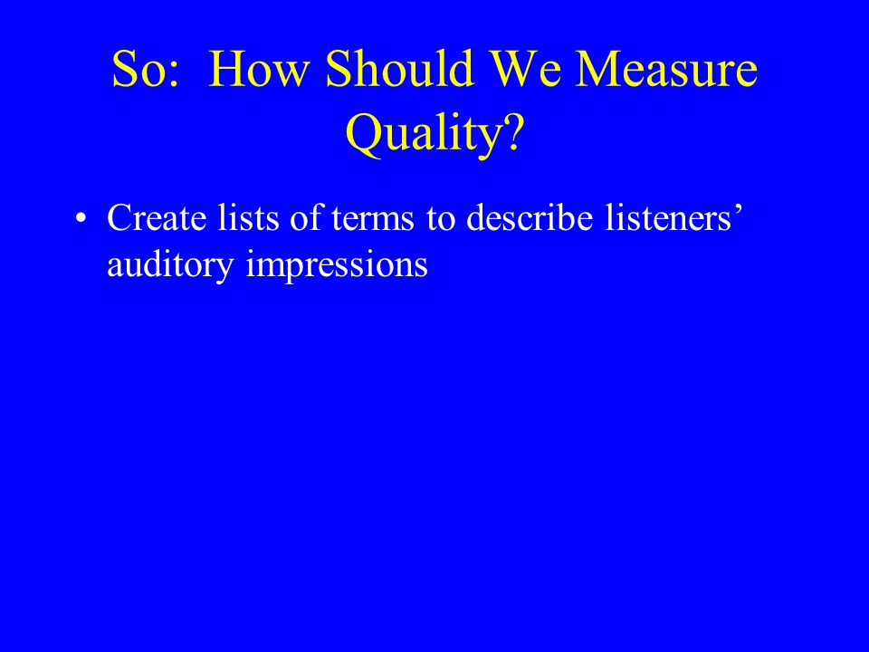 How Listeners Introduce Variability Listeners may pay attention to different acoustic aspects of signals, even in the same task Importance of a given cue may depend on context or task demands Different listeners may use different cues Definitions of quality that focus on production or acoustics cannot account for such effects