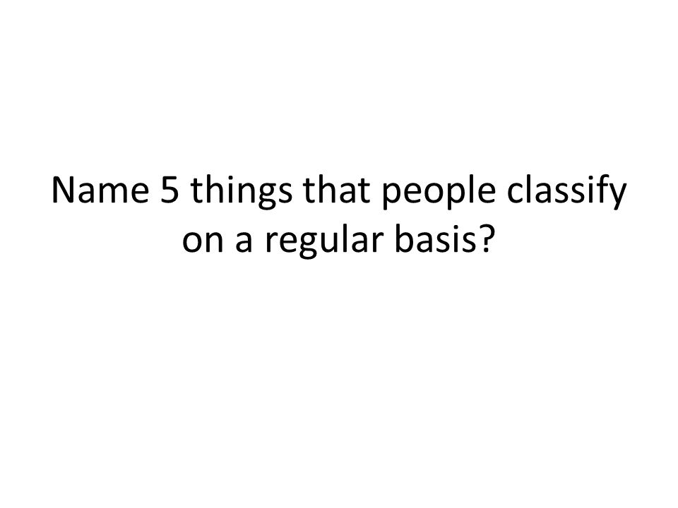 Name 5 things that people classify on a regular basis