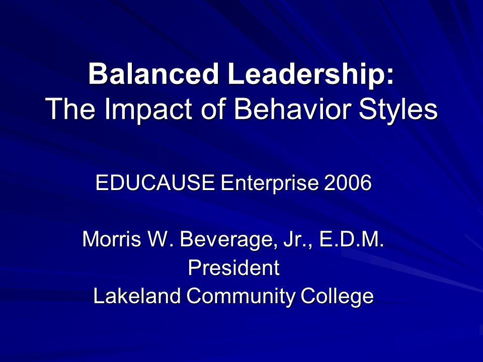 Balanced Leadership: The Impact of Behavior Styles EDUCAUSE Enterprise 2006 Morris W. Beverage, Jr., E.D.M. President Lakeland Community College