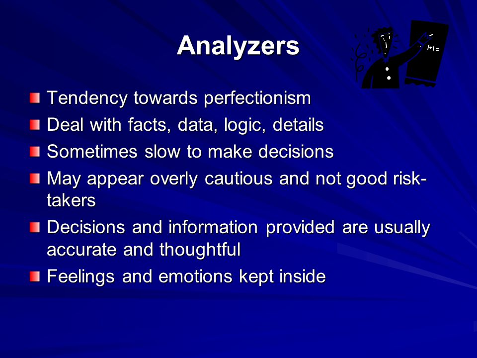 Analyzers Tendency towards perfectionism Deal with facts, data, logic, details Sometimes slow to make decisions May appear overly cautious and not good risk- takers Decisions and information provided are usually accurate and thoughtful Feelings and emotions kept inside