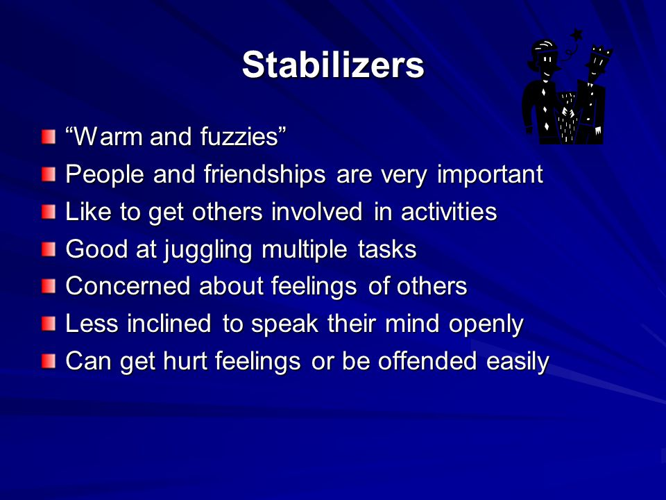 Stabilizers Warm and fuzzies People and friendships are very important Like to get others involved in activities Good at juggling multiple tasks Concerned about feelings of others Less inclined to speak their mind openly Can get hurt feelings or be offended easily