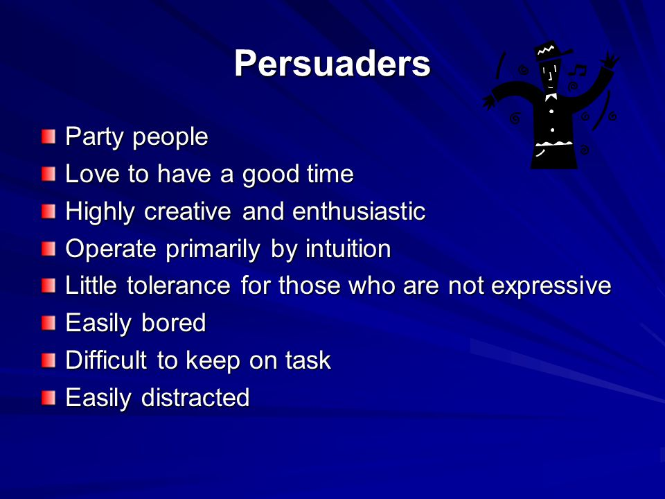 Persuaders Party people Love to have a good time Highly creative and enthusiastic Operate primarily by intuition Little tolerance for those who are not expressive Easily bored Difficult to keep on task Easily distracted