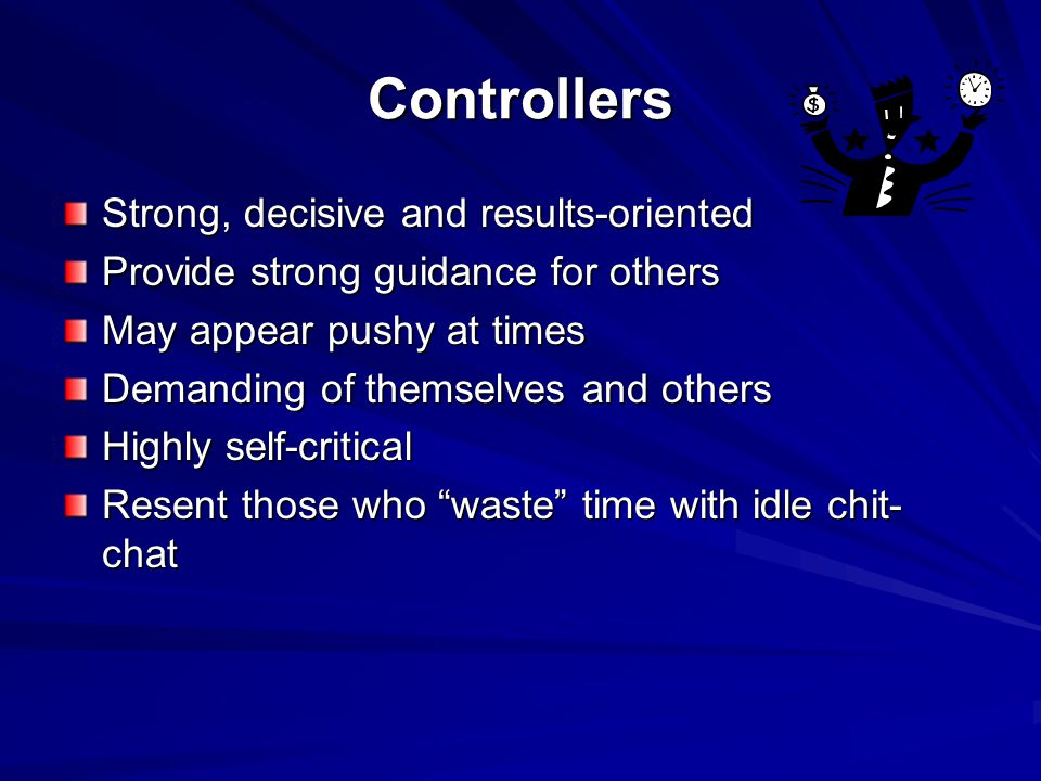 Controllers Strong, decisive and results-oriented Provide strong guidance for others May appear pushy at times Demanding of themselves and others Highly self-critical Resent those who waste time with idle chit- chat