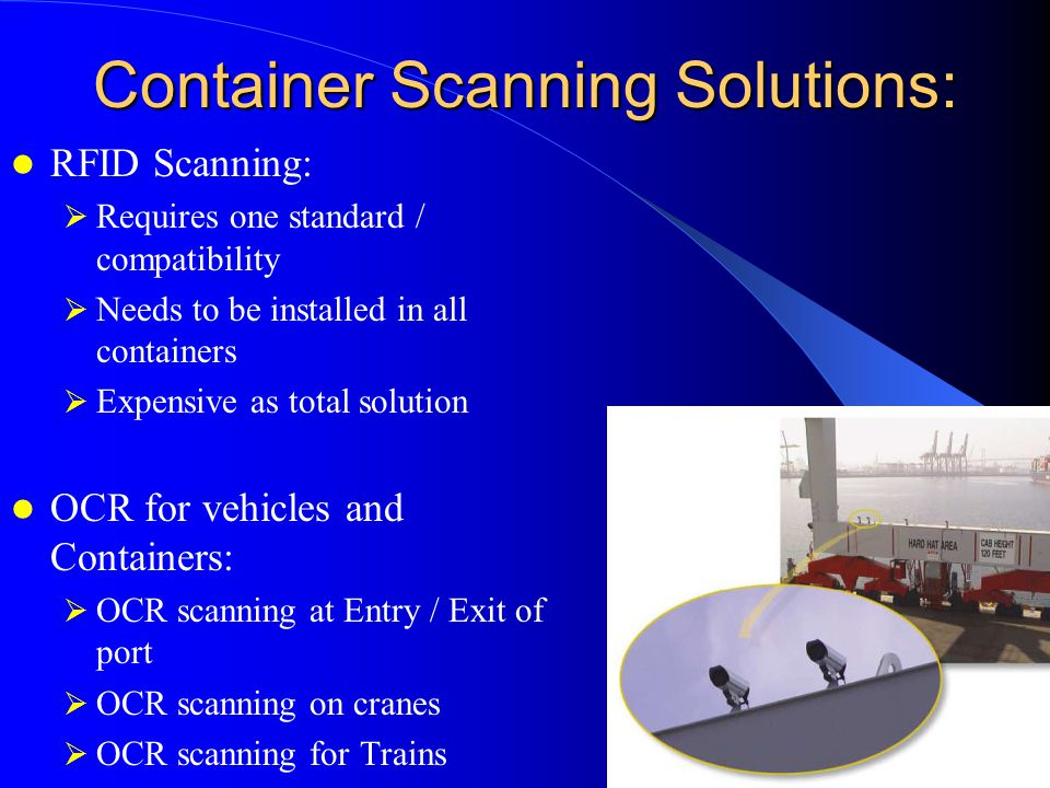 Container Scanning Solutions: RFID Scanning:  Requires one standard / compatibility  Needs to be installed in all containers  Expensive as total solution OCR for vehicles and Containers:  OCR scanning at Entry / Exit of port  OCR scanning on cranes  OCR scanning for Trains