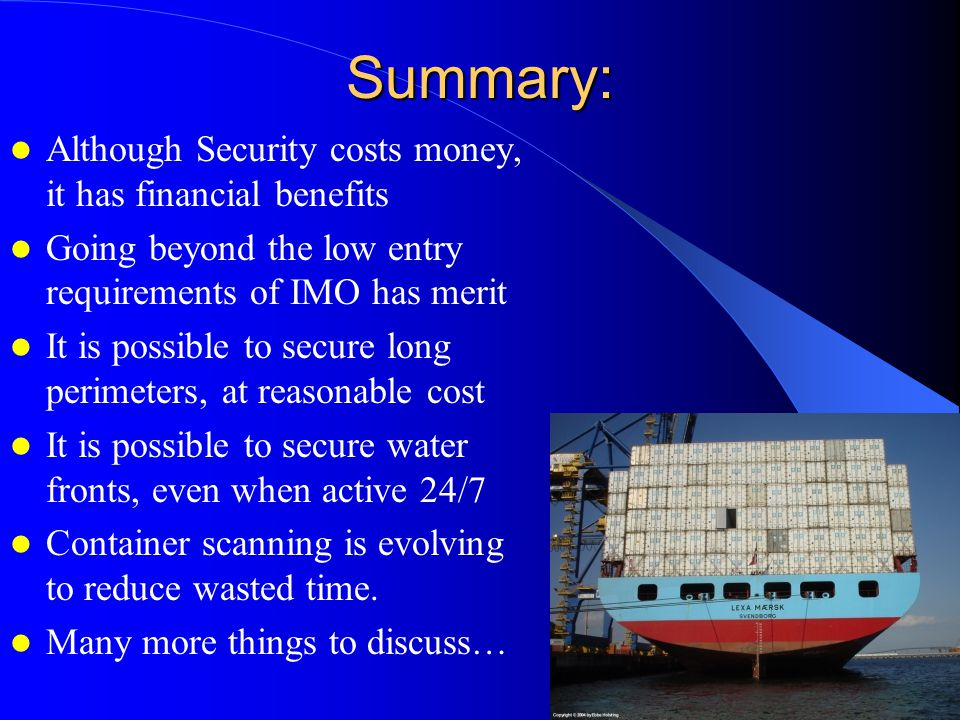 Summary: Although Security costs money, it has financial benefits Going beyond the low entry requirements of IMO has merit It is possible to secure long perimeters, at reasonable cost It is possible to secure water fronts, even when active 24/7 Container scanning is evolving to reduce wasted time.