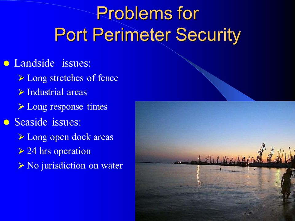 Problems for Port Perimeter Security Landside issues:  Long stretches of fence  Industrial areas  Long response times Seaside issues:  Long open dock areas  24 hrs operation  No jurisdiction on water
