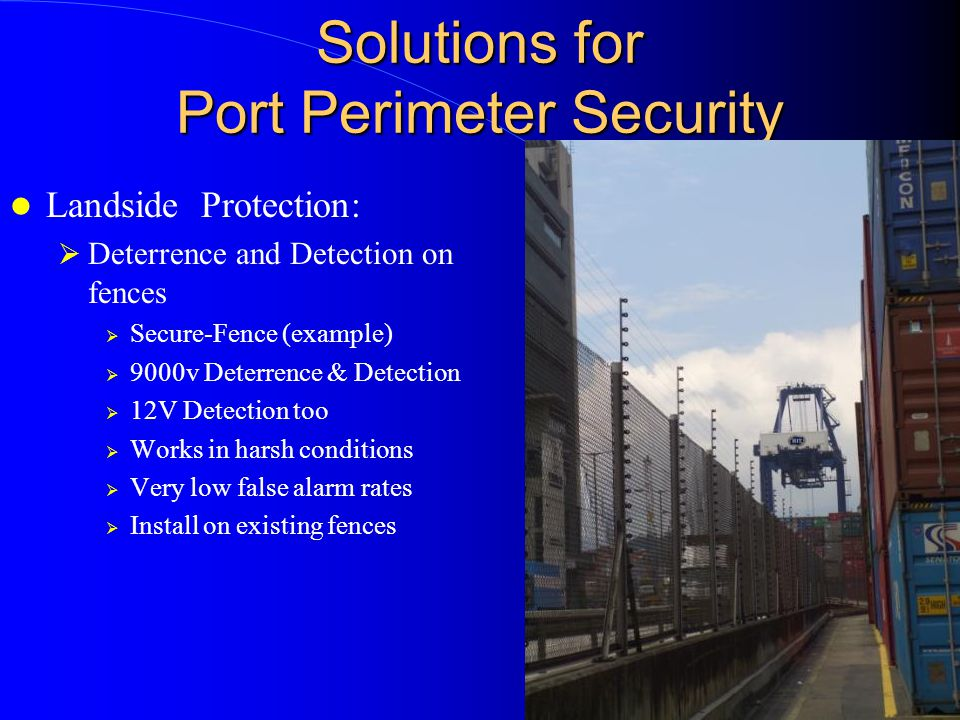 Solutions for Port Perimeter Security Landside Protection:  Deterrence and Detection on fences  Secure-Fence (example)  9000v Deterrence & Detection  12V Detection too  Works in harsh conditions  Very low false alarm rates  Install on existing fences
