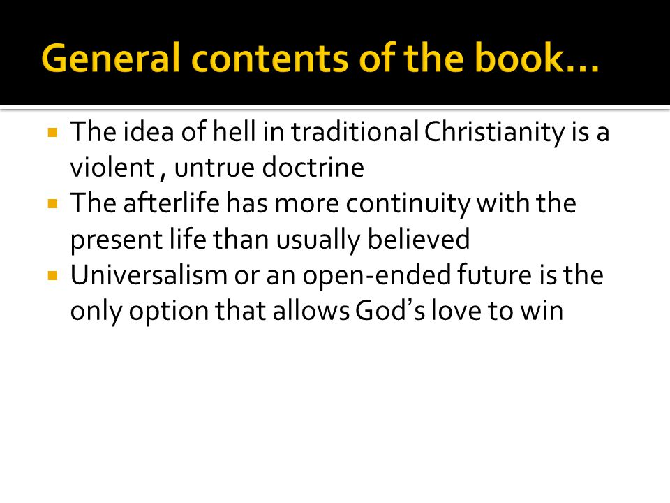  The idea of hell in traditional Christianity is a violent, untrue doctrine  The afterlife has more continuity with the present life than usually believed  Universalism or an open-ended future is the only option that allows God's love to win