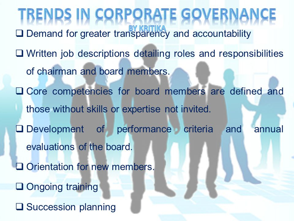  Demand for greater transparency and accountability  Written job descriptions detailing roles and responsibilities of chairman and board members.