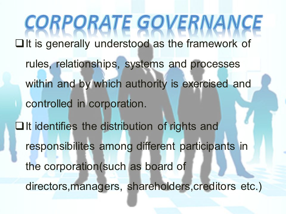  It is generally understood as the framework of rules, relationships, systems and processes within and by which authority is exercised and controlled in corporation.