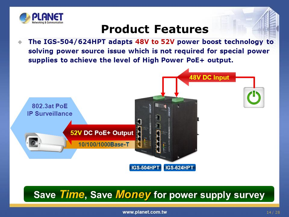 14 / 28 Product Features  The IGS-504/624HPT adapts 48V to 52V power boost technology to solving power source issue which is not required for special power supplies to achieve the level of High Power PoE+ output.