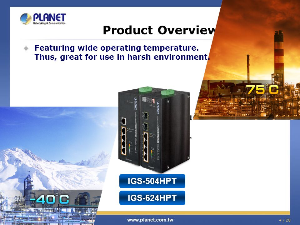 4 / 28 Product Overview  Featuring wide operating temperature. Thus, great for use in harsh environment. IGS-624HPT IGS-504HPT
