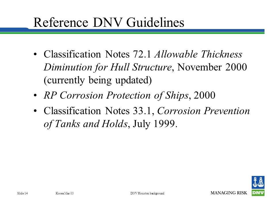 Korea Mar 03DNV Houston background Slide 14 Reference DNV Guidelines Classification Notes 72.1 Allowable Thickness Diminution for Hull Structure, November 2000 (currently being updated) RP Corrosion Protection of Ships, 2000 Classification Notes 33.1, Corrosion Prevention of Tanks and Holds, July 1999.