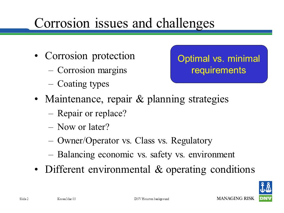 Korea Mar 03DNV Houston background Slide 2 Corrosion issues and challenges Corrosion protection –Corrosion margins –Coating types Maintenance, repair & planning strategies –Repair or replace.