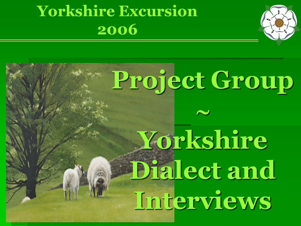 Project Group  Yorkshire Dialect and Interviews Yorkshire Excursion 2006