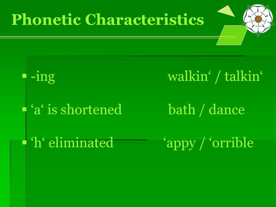  -ing walkin' / talkin'  'a' is shortened bath / dance  'h' eliminated 'appy / 'orrible Phonetic Characteristics