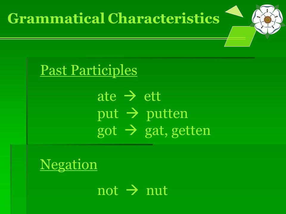 Grammatical Characteristics Past Participles ate  ett put  putten got  gat, getten Negation not  nut