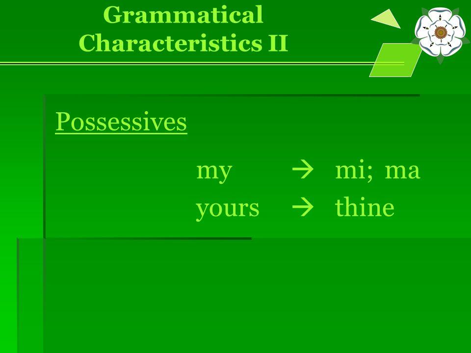 Possessives my  mi; ma yours  thine Grammatical Characteristics II