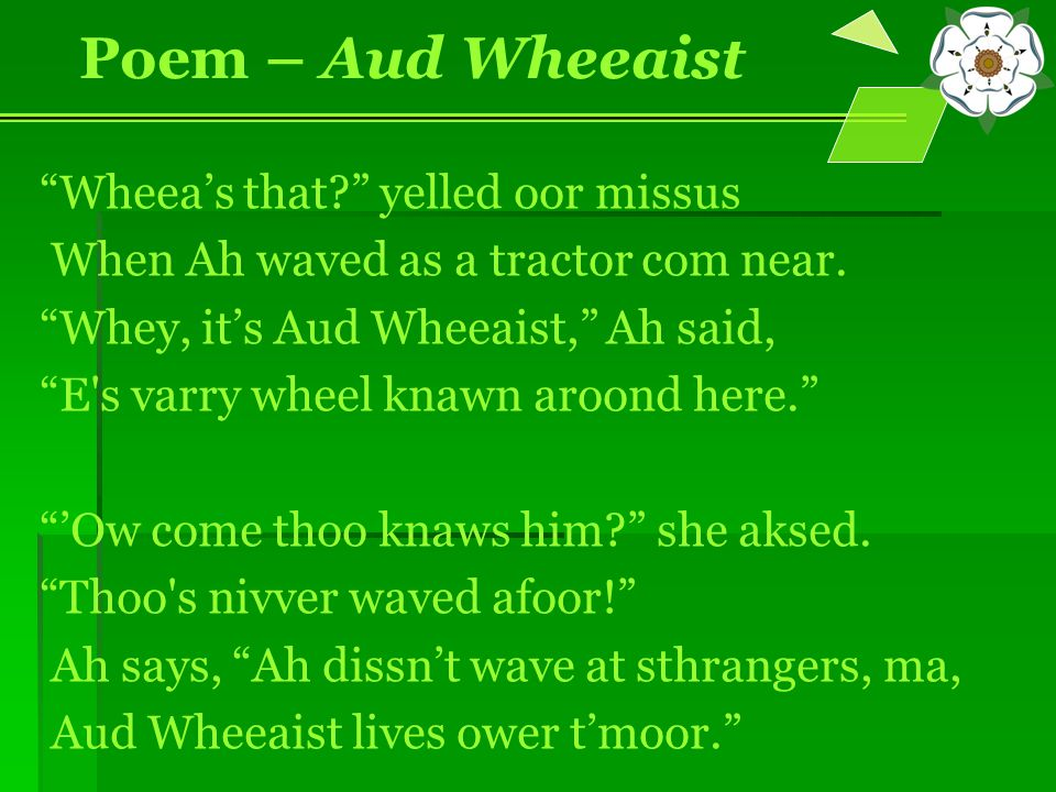 """Wheea's that?"" yelled oor missus When Ah waved as a tractor com near. ""Whey, it's Aud Wheeaist,"" Ah said, ""E's varry wheel knawn aroond here."" ""'Ow c"