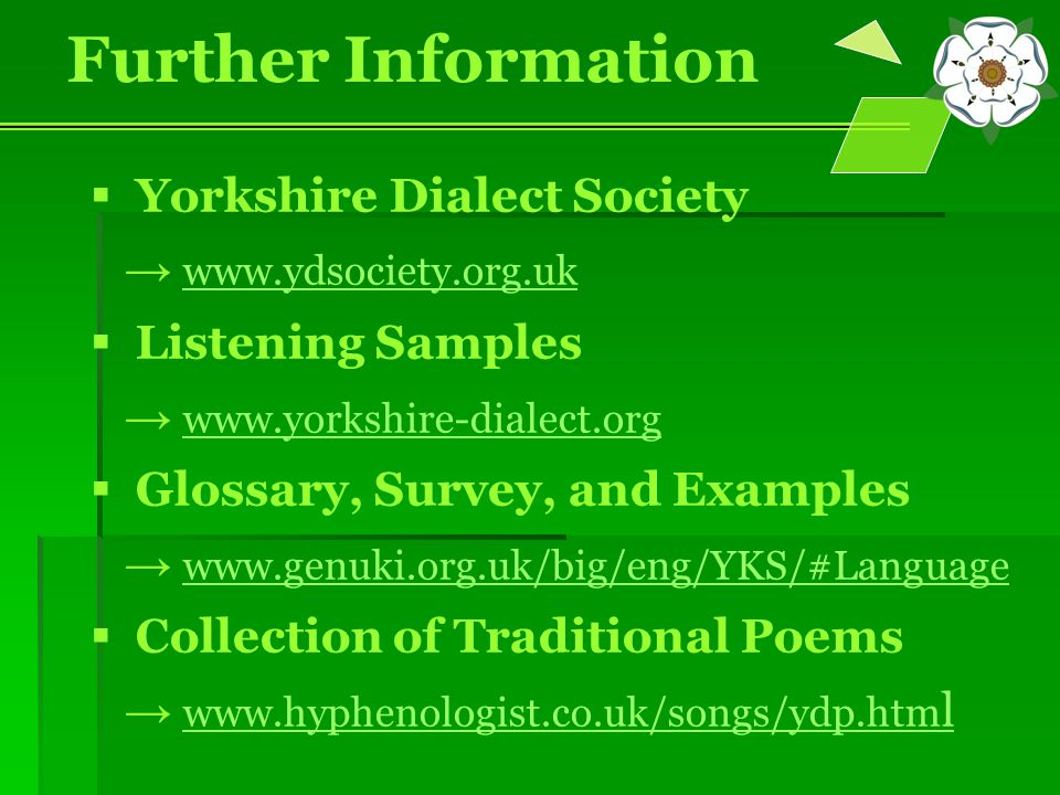 Further Information  Yorkshire Dialect Society → www.ydsociety.org.uk www.ydsociety.org.uk  Listening Samples → www.yorkshire-dialect.org www.yorkshire-dialect.org  Glossary, Survey, and Examples → www.genuki.org.uk/big/eng/YKS/#Language www.genuki.org.uk/big/eng/YKS/#Language  Collection of Traditional Poems → www.hyphenologist.co.uk/songs/ydp.htm l www.hyphenologist.co.uk/songs/ydp.htm l