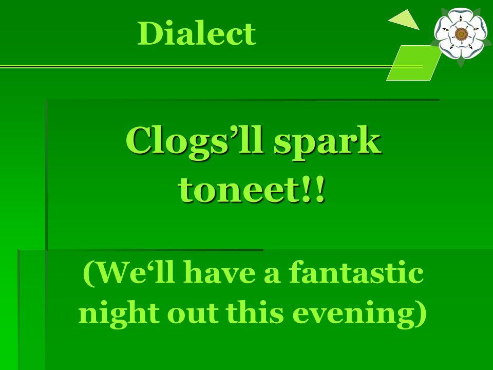 Clogs'll spark toneet!! (We'll have a fantastic night out this evening) Dialect