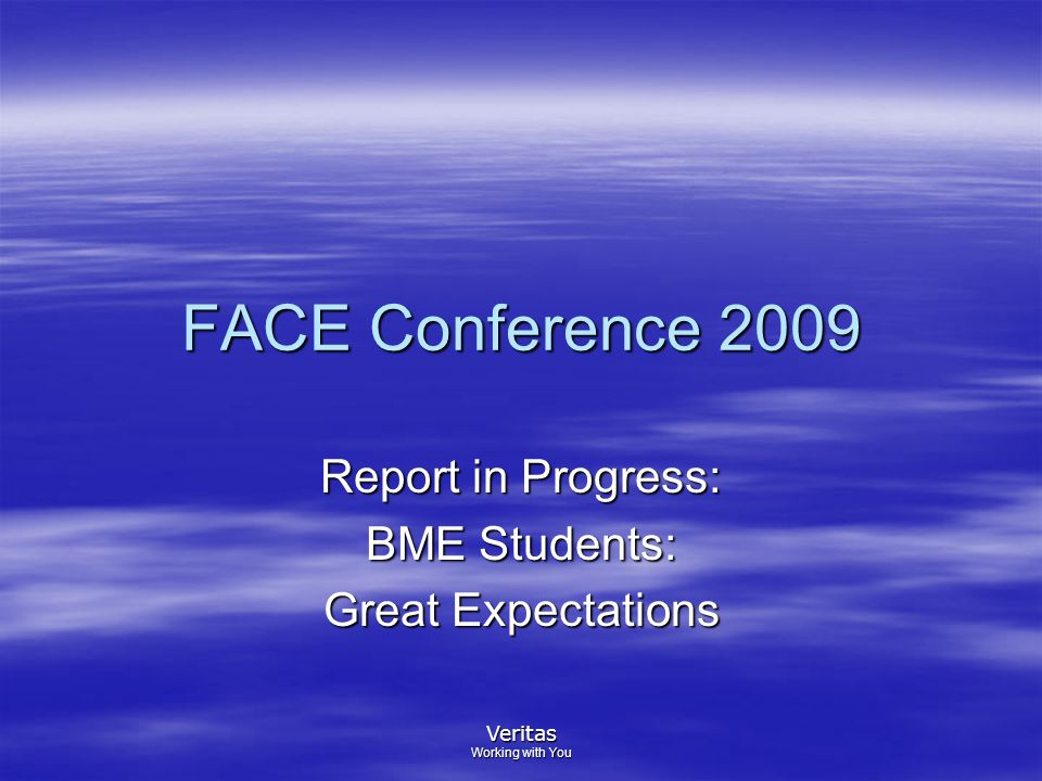 Veritas Working with You FACE Conference 2009 Report in Progress: BME Students: Great Expectations