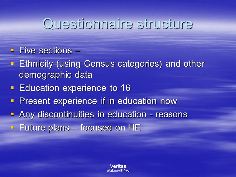 Veritas Working with You Questionnaire structure  Five sections –  Ethnicity (using Census categories) and other demographic data  Education experience to 16  Present experience if in education now  Any discontinuities in education - reasons  Future plans – focused on HE