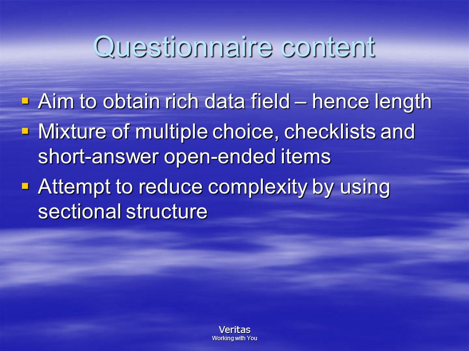 Veritas Working with You Questionnaire content  Aim to obtain rich data field – hence length  Mixture of multiple choice, checklists and short-answer open-ended items  Attempt to reduce complexity by using sectional structure